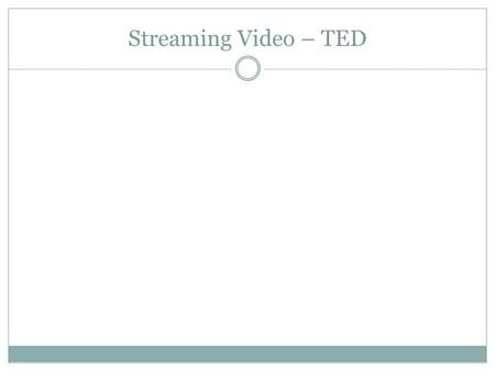 Streaming Video – TED. What is it? TED = Technology, Entertainment, Design. Collection of speeches Wide variety of topics Playlists.