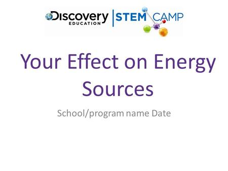 Your Effect on Energy Sources School/program name Date.