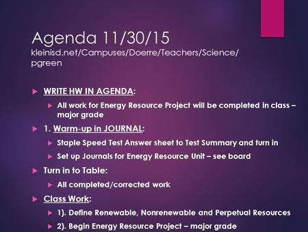 Agenda 11/30/15 kleinisd.net/Campuses/Doerre/Teachers/Science/ pgreen  WRITE HW IN AGENDA:  All work for Energy Resource Project will be completed in.