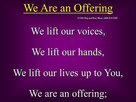 We Are an Offering  1984 Bug and Bear Music ARR ICS UBP We lift our voices, We lift our hands, We lift our lives up to You, We are an offering; We lift.