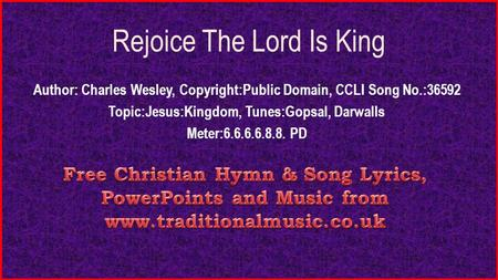 Rejoice The Lord Is King Author: Charles Wesley, Copyright:Public Domain, CCLI Song No.:36592 Topic:Jesus:Kingdom, Tunes:Gopsal, Darwalls Meter:6.6.6.6.8.8.