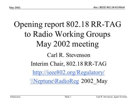 Doc.: IEEE 802.18-02/001r0 Submission May 2002 Carl R. Stevenson, Agere SystemsSlide 1 Opening report 802.18 RR-TAG to Radio Working Groups May 2002 meeting.