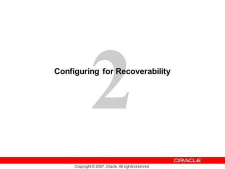 2 Copyright © 2007, Oracle. All rights reserved. Configuring for Recoverability.