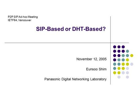 SIP-Based or DHT-Based? November 12, 2005 Eunsoo Shim Panasonic Digital Networking Laboratory P2P SIP Ad-hoc Meeting IETF64, Vancouver.