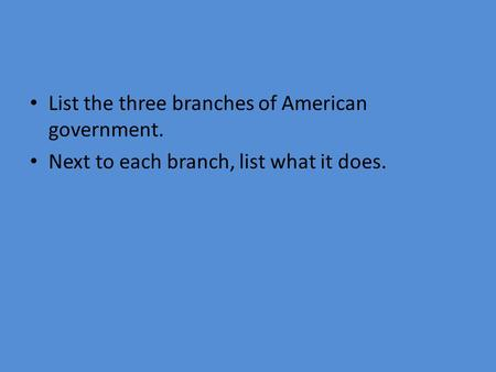 List the three branches of American government. Next to each branch, list what it does.