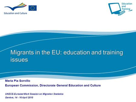 1 Migrants in the EU: education and training issues Maria Pia Sorvillo European Commission, Directorate General Education and Culture UNECE-Eurostat Work.