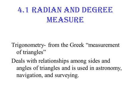 "4.1 Radian and Degree Measure Trigonometry- from the Greek ""measurement of triangles"" Deals with relationships among sides and angles of triangles and."