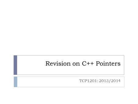 Revision on C++ Pointers TCP1201: 2013/2014. Pointer Basics  Why pointer is important? 1. Reference/Point to existing data without cloning the data.