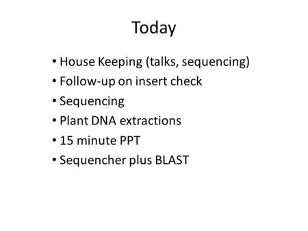 Today House Keeping (talks, sequencing) Follow-up on insert check Sequencing Plant DNA extractions 15 minute PPT Sequencher plus BLAST.