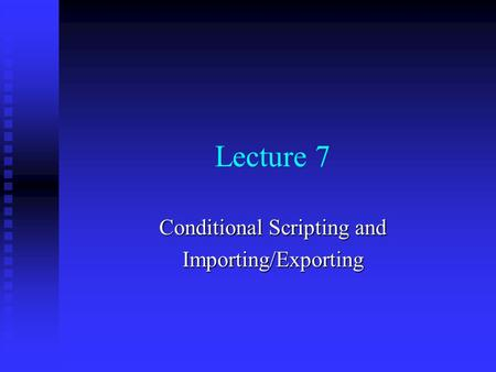 Lecture 7 Conditional Scripting and Importing/Exporting.