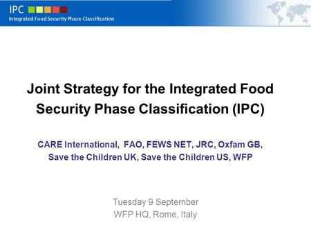 IPC Integrated Food Security Phase Classification Joint Strategy for the Integrated Food Security Phase Classification (IPC) CARE International, FAO, FEWS.