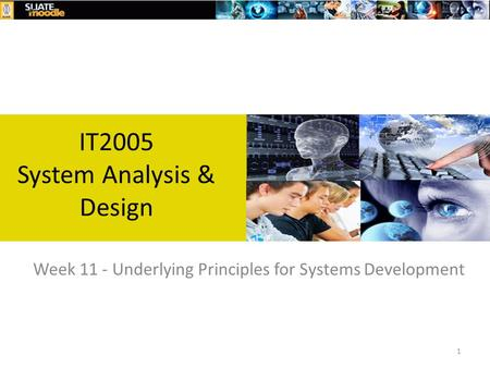 1 Week 11 - Underlying Principles for Systems Development IT2005 System Analysis & Design.