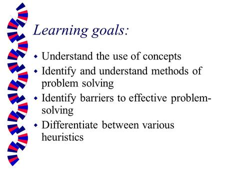 Learning goals: w Understand the use of concepts w Identify and understand methods of problem solving w Identify barriers to effective problem- solving.