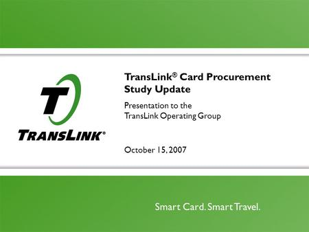 October 15, 2007 Smart Card. Smart Travel. TransLink ® Card Procurement Study Update Presentation to the TransLink Operating Group.