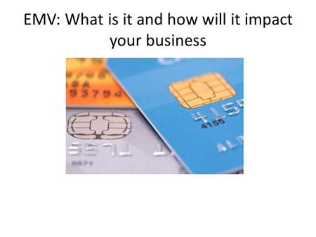 EMV: What is it and how will it impact your business.