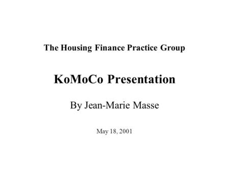 The Housing Finance Practice Group KoMoCo Presentation By Jean-Marie Masse May 18, 2001.