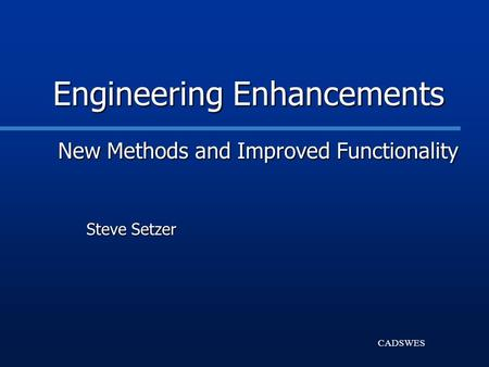 CADSWES Engineering Enhancements New Methods and Improved Functionality Steve Setzer.