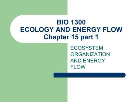 BIO 1300 ECOLOGY AND ENERGY FLOW Chapter 15 part 1 ECOSYSTEM ORGANIZATION AND ENERGY FLOW.