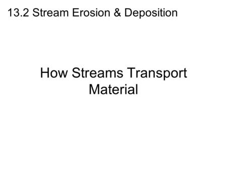 How Streams Transport Material 13.2 Stream Erosion & Deposition.