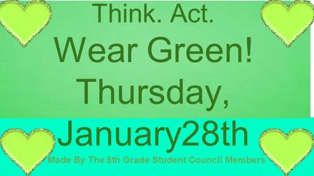 Made By The 5th Grade Student Council Members Wear Green Day! Be Safe: Stop. Think. Act. Wear Green! Thursday, January28th.