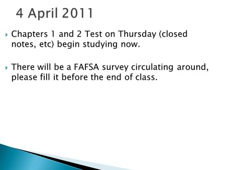  Chapters 1 and 2 Test on Thursday (closed notes, etc) begin studying now.  There will be a FAFSA survey circulating around, please fill it before the.