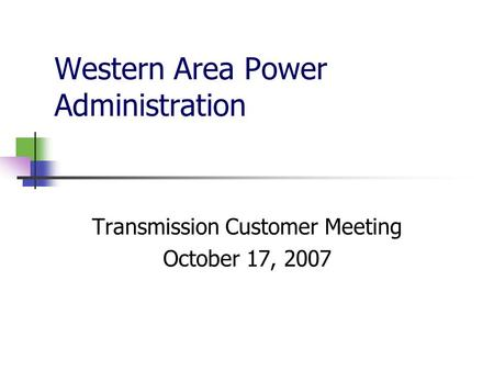 Western Area Power Administration Transmission Customer Meeting October 17, 2007.