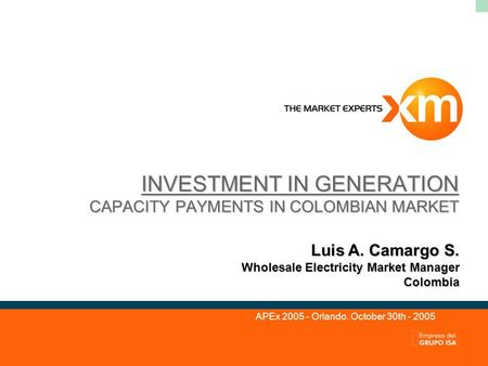 INVESTMENT IN GENERATION CAPACITY PAYMENTS IN COLOMBIAN MARKET Luis A. Camargo S. Wholesale Electricity Market Manager Colombia APEx 2005 - Orlando. October.