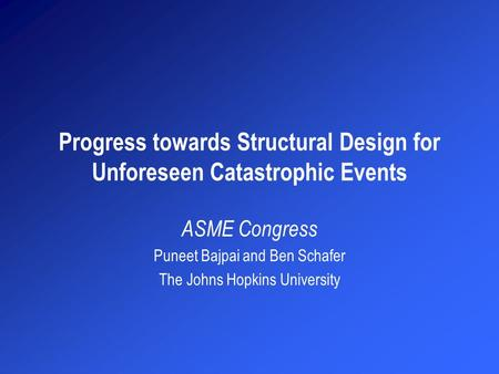Progress towards Structural Design for Unforeseen Catastrophic Events ASME Congress Puneet Bajpai and Ben Schafer The Johns Hopkins University.