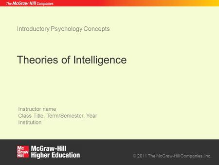 © 2011 The McGraw-Hill Companies, Inc. Instructor name Class Title, Term/Semester, Year Institution Theories of Intelligence Introductory Psychology Concepts.