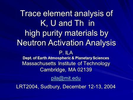 Trace element analysis of K, U and Th in high purity materials by Neutron Activation Analysis P. ILA Dept. of Earth Atmospheric & Planetary Sciences Massachusetts.