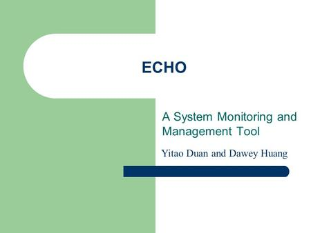 ECHO A System Monitoring and Management Tool Yitao Duan and Dawey Huang.