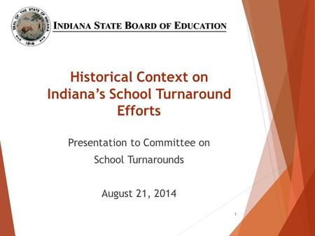 Historical Context on Indiana's School Turnaround Efforts Presentation to Committee on School Turnarounds August 21, 2014 1.