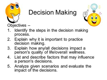 Decision Making Objectives – 1.Identify the steps in the decision making process. 2.Explain why it is important to practice decision making. 3.Explain.