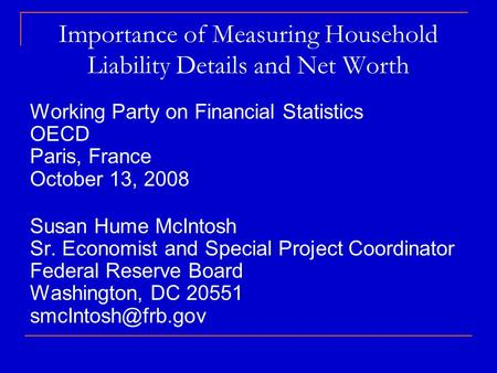 Importance of Measuring Household Liability Details and Net Worth Working Party on Financial Statistics OECD Paris, France October 13, 2008 Susan Hume.