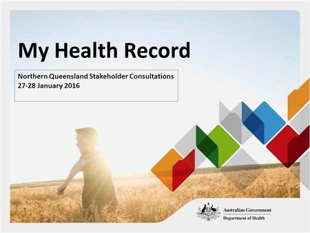 My Health Record Northern Queensland Stakeholder Consultations 27-28 January 2016.