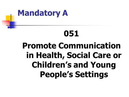 Mandatory A 051 Promote Communication in Health, Social Care or Children's and Young People's Settings.