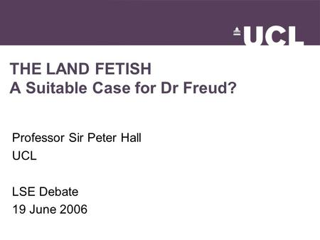 THE LAND FETISH A Suitable Case for Dr Freud? Professor Sir Peter Hall UCL LSE Debate 19 June 2006.