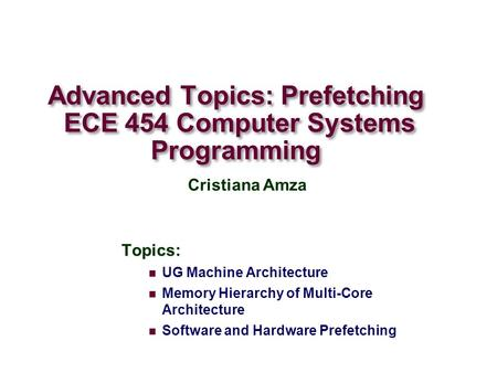Advanced Topics: Prefetching ECE 454 Computer Systems Programming Topics: UG Machine Architecture Memory Hierarchy of Multi-Core Architecture Software.