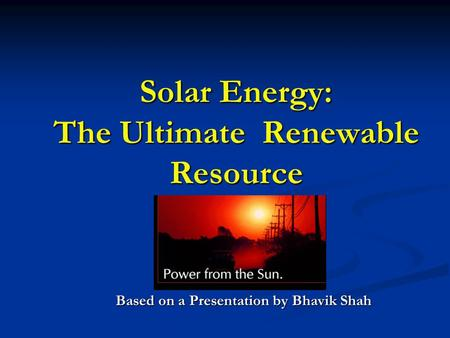 <strong>Solar</strong> Energy: The Ultimate Renewable Resource Based on a Presentation by Bhavik Shah.