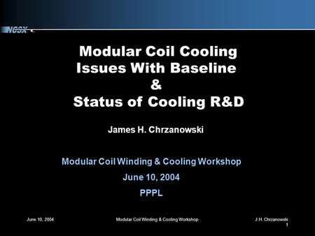 June 10, 2004Modular Coil Winding & Cooling WorkshopJ.H. Chrzanowski 1 Modular Coil Cooling Issues With Baseline & Status of Cooling R&D James H. Chrzanowski.