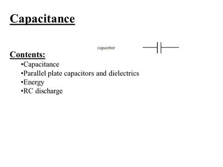 Capacitance Contents: Capacitance Parallel plate capacitors and dielectrics Energy RC discharge.