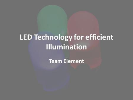 LED Technology for efficient Illumination Team Element.