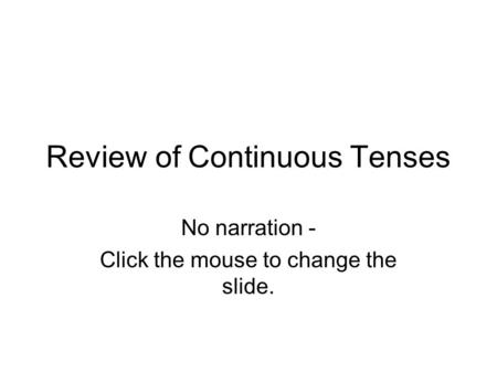 Review of Continuous Tenses No narration - Click the mouse to change the slide.