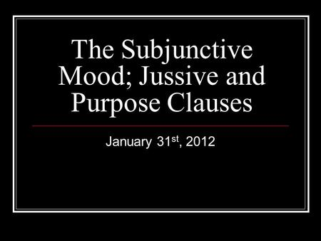 The Subjunctive Mood; Jussive and Purpose Clauses January 31 st, 2012.