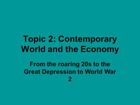 Topic 2: Contemporary World and the Economy From the roaring 20s to the Great Depression to World War 2.