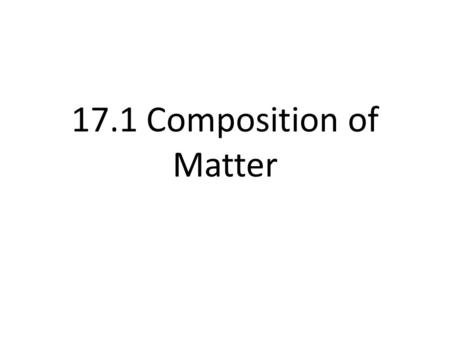 17.1 Composition of Matter. Matter- something with mass that takes up space.