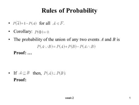 Week 21 Rules of Probability for all Corollary: The probability of the union of any two events A and B is Proof: … If then, Proof: