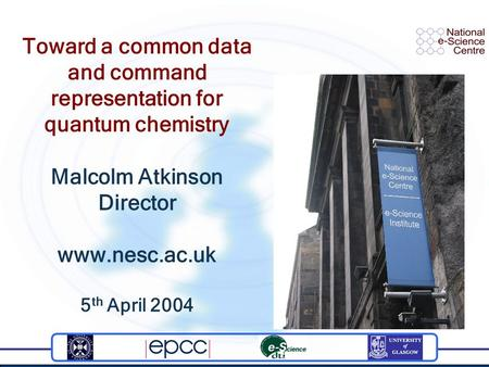 Toward a common data and command representation for quantum chemistry Malcolm Atkinson Director www.nesc.ac.uk 5 th April 2004.