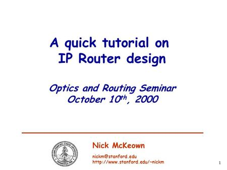 1 A quick tutorial on IP Router design Optics and Routing Seminar October 10 th, 2000 Nick McKeown