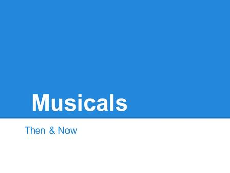 Musicals Then & Now. Back in the Day -Musical theater elements go back to Greek theater when music and dance were important aspects of a performance.